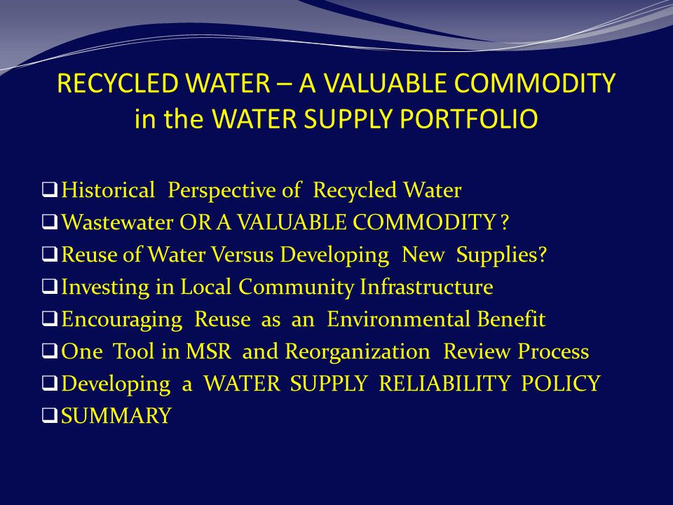 RECYCLED WATER – A VALUABLE COMMODITY in the WATER SUPPLY PORTFOLIO  Historical Perspective of Recycled Water  Wastewater OR A VALUABLE COMMODITY .