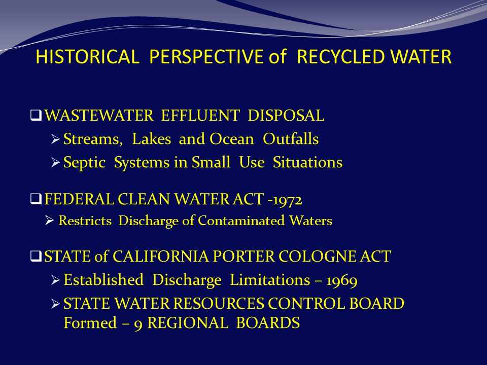 HISTORICAL PERSPECTIVE of RECYCLED WATER  WASTEWATER EFFLUENT DISPOSAL  Streams, Lakes and Ocean Outfalls  Septic Systems in Small Use Situations  FEDERAL CLEAN WATER ACT -1972  Restricts Discharge of Contaminated Waters  STATE of CALIFORNIA PORTER COLOGNE ACT  Established Discharge Limitations – 1969  STATE WATER RESOURCES CONTROL BOARD Formed – 9 REGIONAL BOARDS