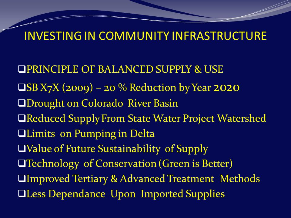 INVESTING IN COMMUNITY INFRASTRUCTURE  PRINCIPLE OF BALANCED SUPPLY & USE  SB X7X ( 2009 ) – 20 % Reduction by Year 2020  Drought on Colorado River Basin  Reduced Supply From State Water Project Watershed  Limits on Pumping in Delta  Value of Future Sustainability of Supply  Technology of Conservation (Green is Better)  Improved Tertiary & Advanced Treatment Methods  Less Dependance Upon Imported Supplies