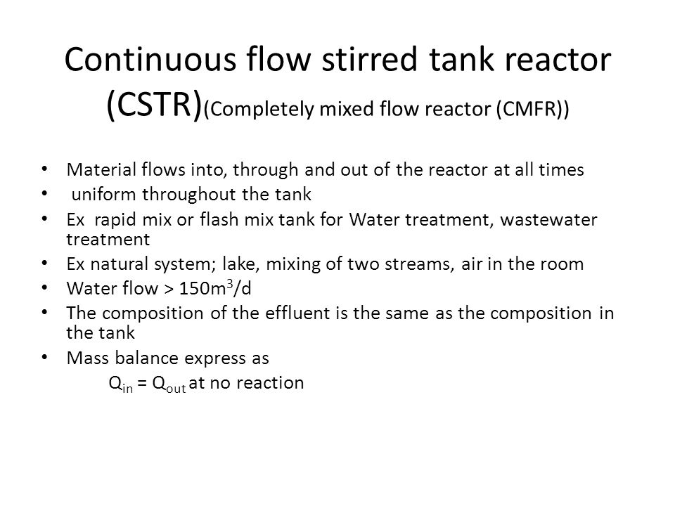 Continuous flow stirred tank reactor (CSTR) (Completely mixed flow reactor (CMFR)) Material flows into, through and out of the reactor at all times uniform throughout the tank Ex rapid mix or flash mix tank for Water treatment, wastewater treatment Ex natural system; lake, mixing of two streams, air in the room Water flow > 150m 3 /d The composition of the effluent is the same as the composition in the tank Mass balance express as Q in = Q out at no reaction