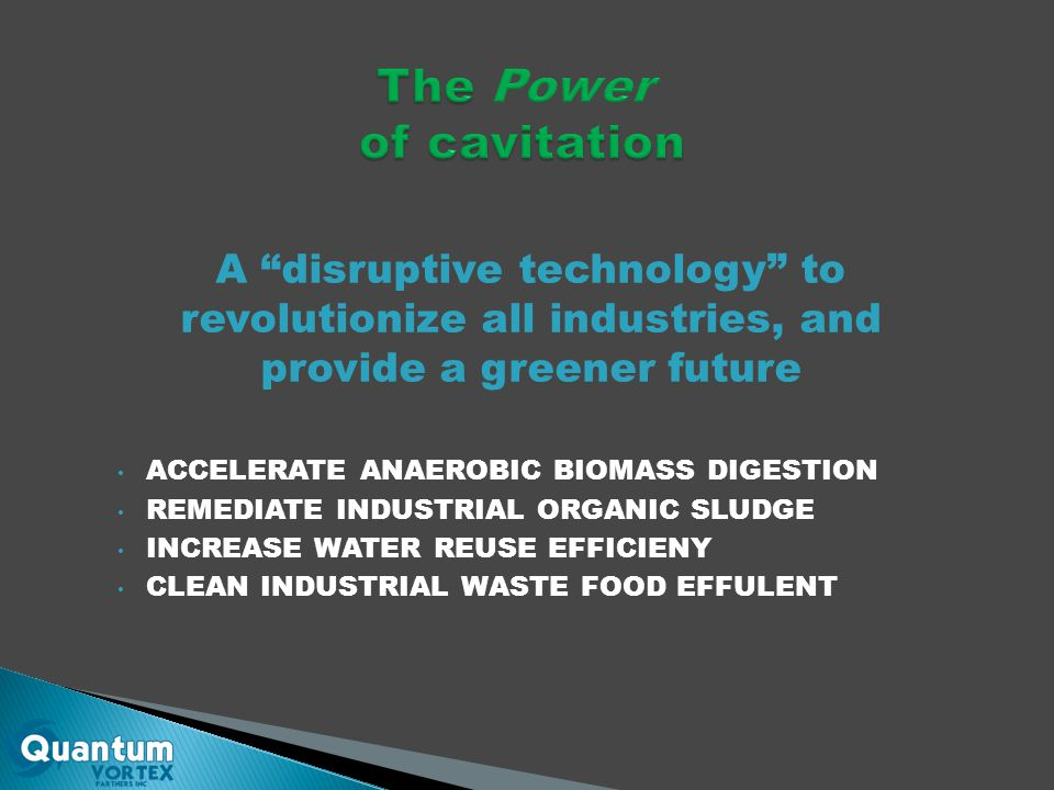 A disruptive technology to revolutionize all industries, and provide a greener future ACCELERATE ANAEROBIC BIOMASS DIGESTION REMEDIATE INDUSTRIAL ORGANIC SLUDGE INCREASE WATER REUSE EFFICIENY CLEAN INDUSTRIAL WASTE FOOD EFFULENT