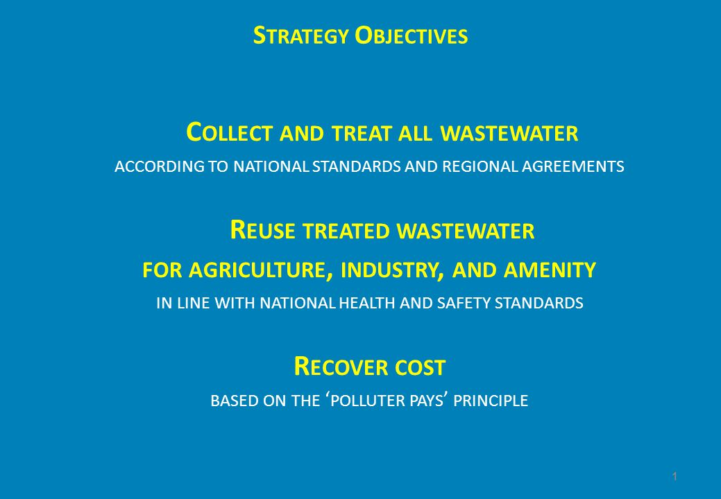 S TRATEGY O BJECTIVES C OLLECT AND TREAT ALL WASTEWATER ACCORDING TO NATIONAL STANDARDS AND REGIONAL AGREEMENTS R EUSE TREATED WASTEWATER FOR AGRICULTURE, INDUSTRY, AND AMENITY IN LINE WITH NATIONAL HEALTH AND SAFETY STANDARDS R ECOVER COST BASED ON THE ' POLLUTER PAYS ' PRINCIPLE 1