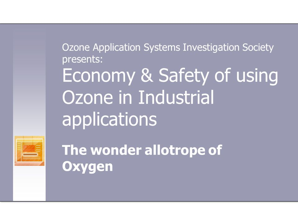 Economy & Safety of using Ozone in Industrial applications The wonder allotrope of Oxygen Ozone Application Systems Investigation Society presents: