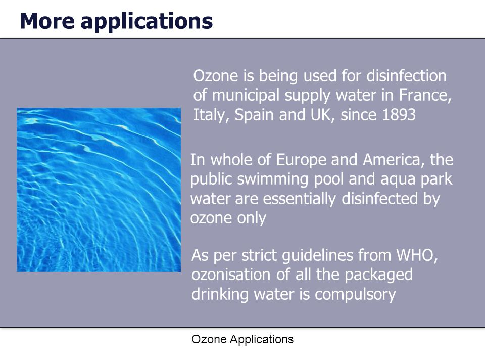 Ozone Applications More applications Ozone is being used for disinfection of municipal supply water in France, Italy, Spain and UK, since 1893 In whol