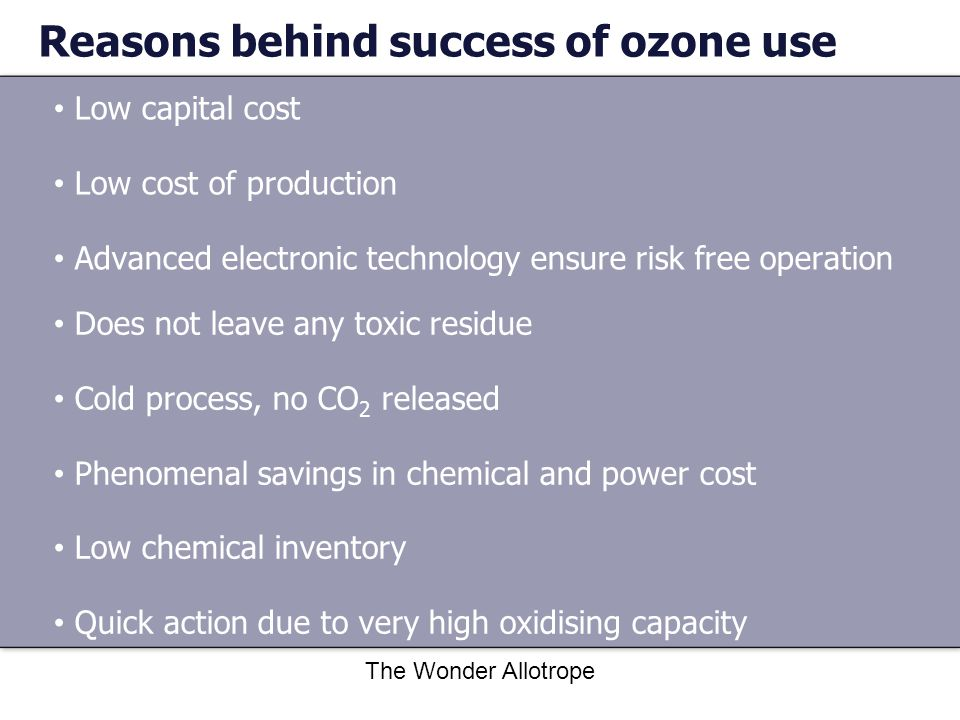 The Wonder Allotrope Reasons behind success of ozone use Low capital cost Low cost of production Advanced electronic technology ensure risk free operation Does not leave any toxic residue Cold process, no CO 2 released Phenomenal savings in chemical and power cost Low chemical inventory Quick action due to very high oxidising capacity