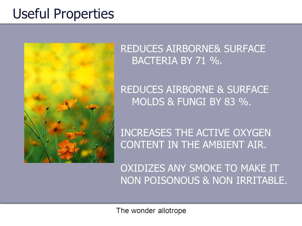 The wonder allotrope REDUCES AIRBORNE& SURFACE BACTERIA BY 71 %. REDUCES AIRBORNE & SURFACE MOLDS & FUNGI BY 83 %. Useful Properties INCREASES THE ACT