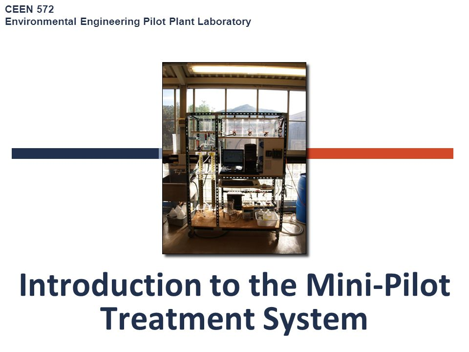 Introduction to the Mini-Pilot Treatment System CEEN 572 Environmental Engineering Pilot Plant Laboratory