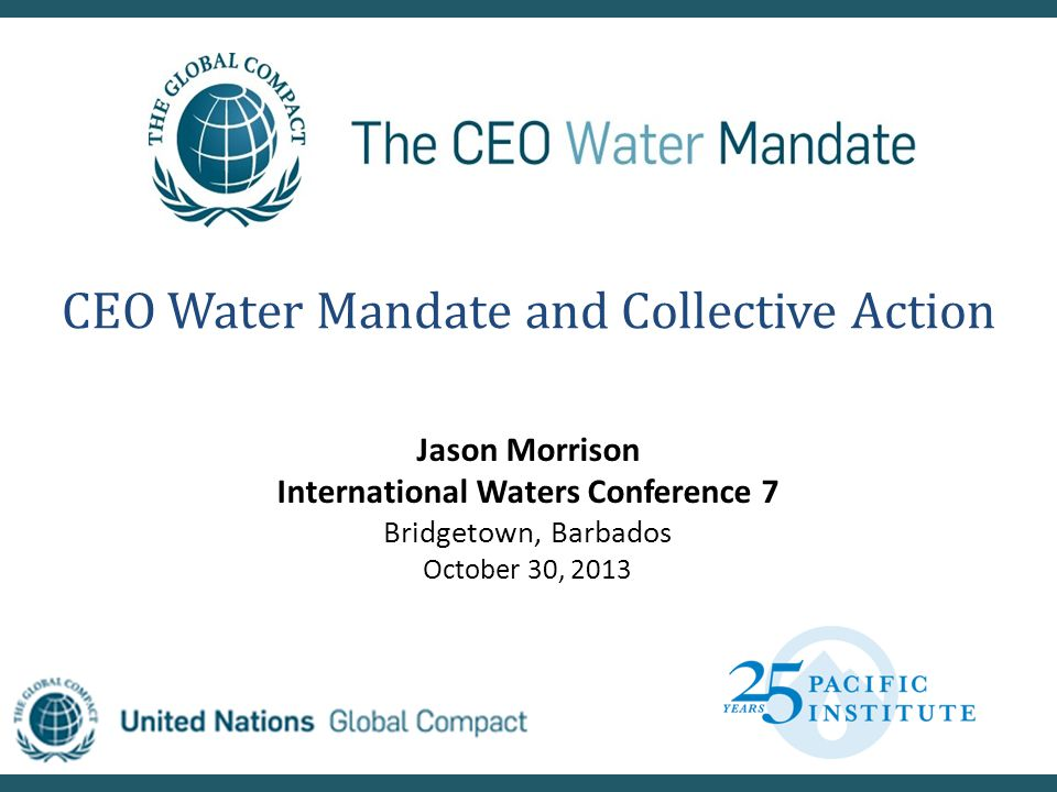 CEO Water Mandate and Collective Action Jason Morrison International Waters Conference 7 Bridgetown, Barbados October 30, 2013