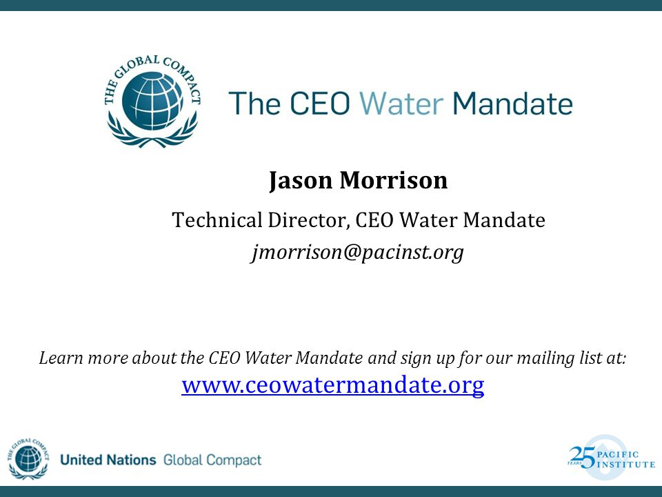 Jason Morrison Technical Director, CEO Water Mandate jmorrison@pacinst.org Learn more about the CEO Water Mandate and sign up for our mailing list at: www.ceowatermandate.org www.ceowatermandate.org