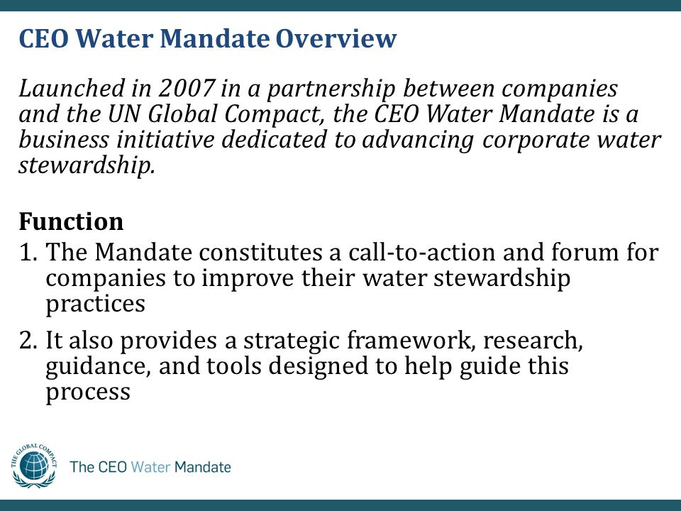CEO Water Mandate Overview Launched in 2007 in a partnership between companies and the UN Global Compact, the CEO Water Mandate is a business initiative dedicated to advancing corporate water stewardship.