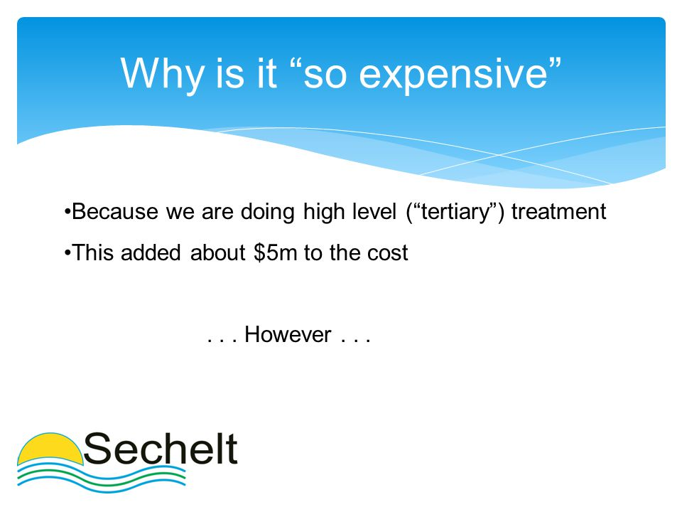 Why is it so expensive Because we are doing high level ( tertiary ) treatment This added about $5m to the cost...