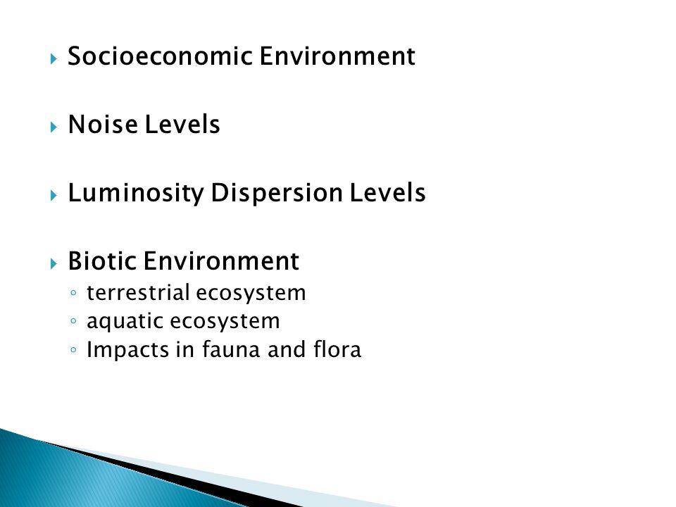  Socioeconomic Environment  Noise Levels  Luminosity Dispersion Levels  Biotic Environment ◦ terrestrial ecosystem ◦ aquatic ecosystem ◦ Impacts in fauna and flora