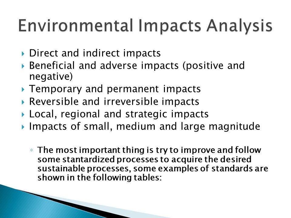  Direct and indirect impacts  Beneficial and adverse impacts (positive and negative)  Temporary and permanent impacts  Reversible and irreversible impacts  Local, regional and strategic impacts  Impacts of small, medium and large magnitude ◦ The most important thing is try to improve and follow some stantardized processes to acquire the desired sustainable processes, some examples of standards are shown in the following tables:
