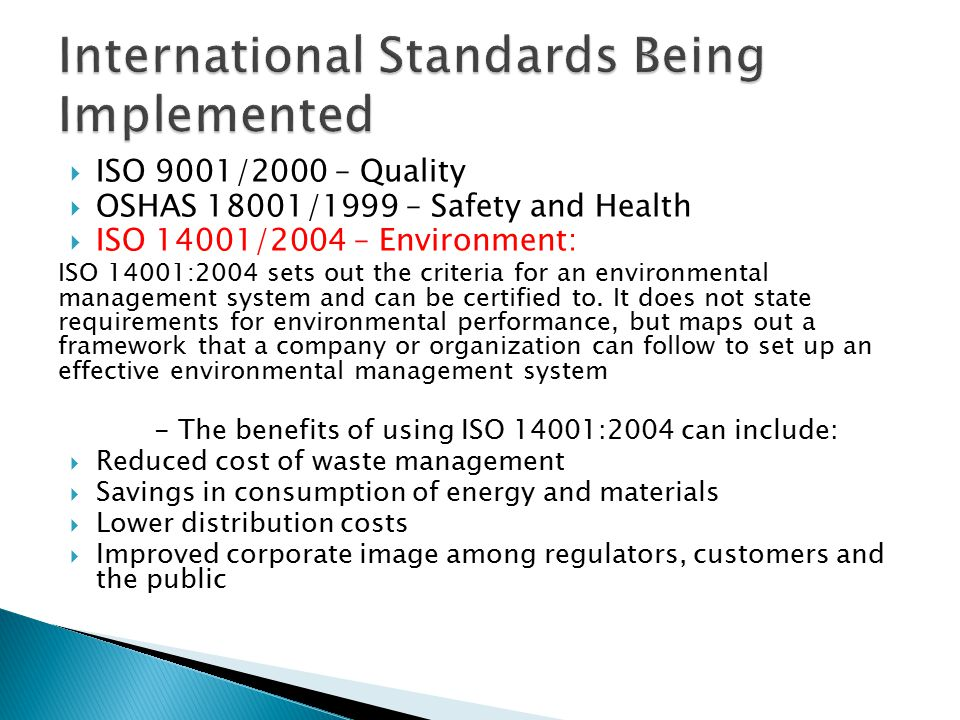  ISO 9001/2000 – Quality  OSHAS 18001/1999 – Safety and Health  ISO 14001/2004 – Environment: ISO 14001:2004 sets out the criteria for an environme