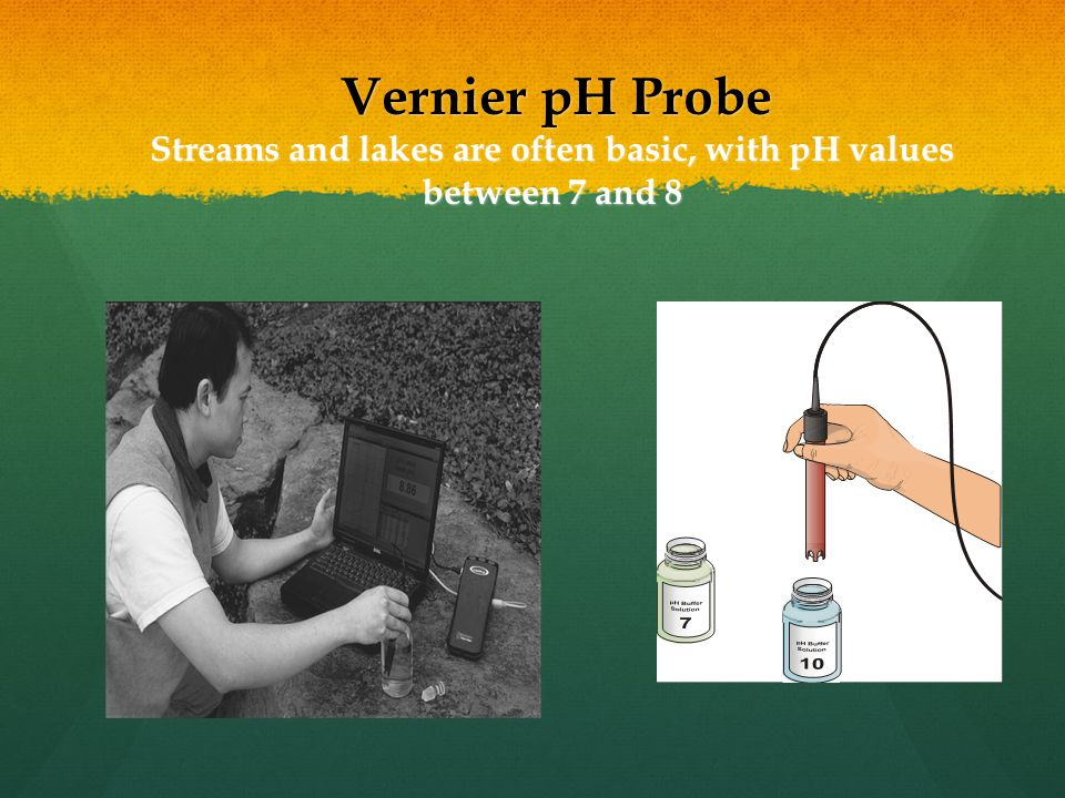 Vernier pH Probe Streams and lakes are often basic, with pH values between 7 and 8 Vernier pH Probe Streams and lakes are often basic, with pH values between 7 and 8