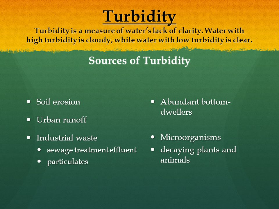 Turbidity Turbidity is a measure of water's lack of clarity.