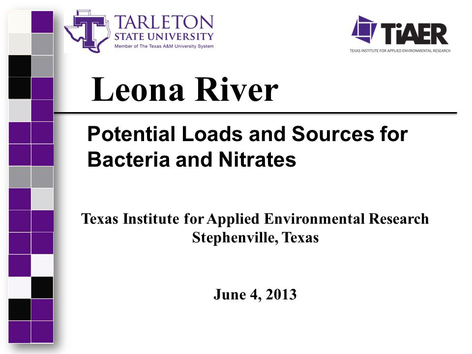 Leona River Potential Loads and Sources for Bacteria and Nitrates Texas Institute for Applied Environmental Research Stephenville, Texas June 4, 2013