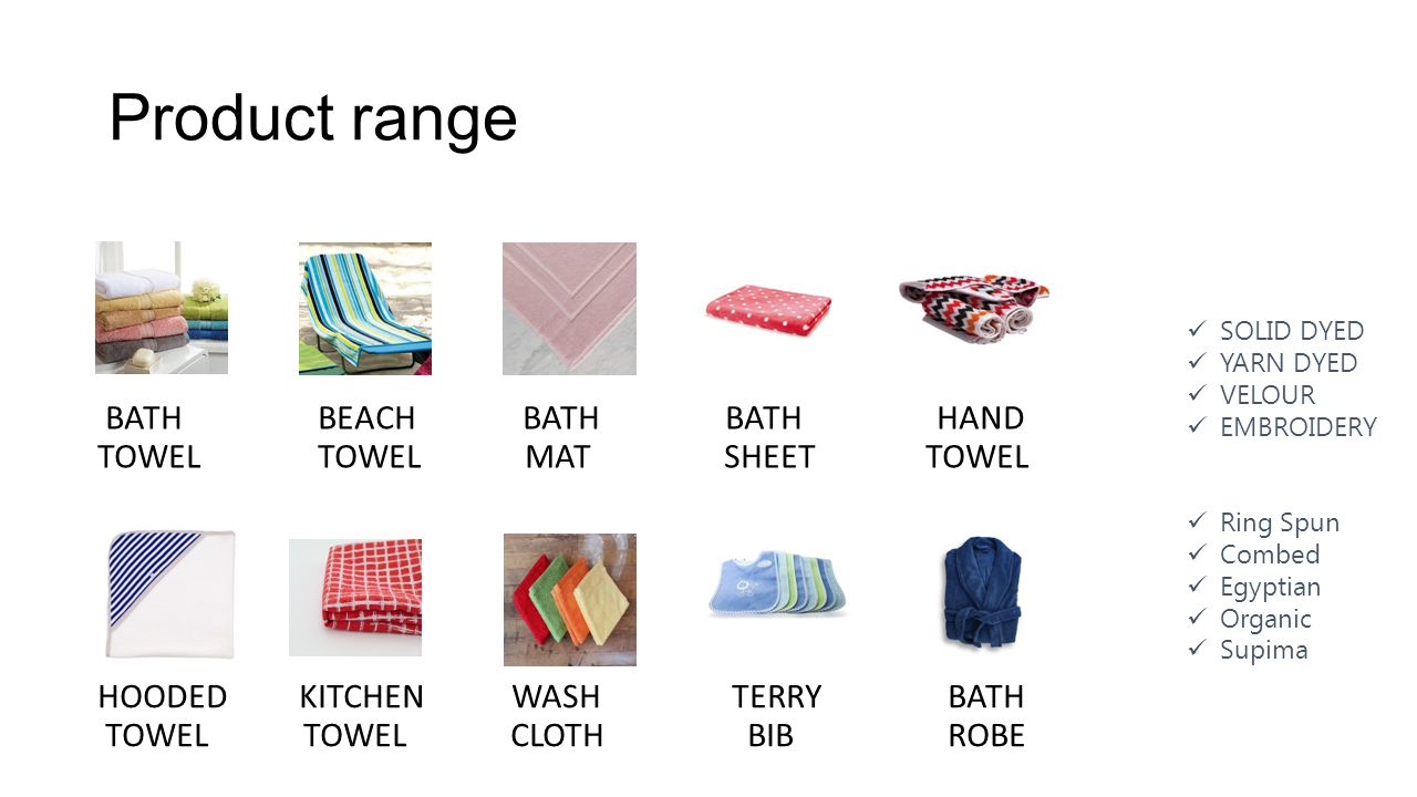 Product range BATH BEACHBATH BATH HAND TOWEL TOWEL MAT SHEET TOWEL HOODED KITCHEN WASH TERRY BATH TOWEL TOWEL CLOTH BIBROBE SOLID DYED YARN DYED VELOUR EMBROIDERY Ring Spun Combed Egyptian Organic Supima