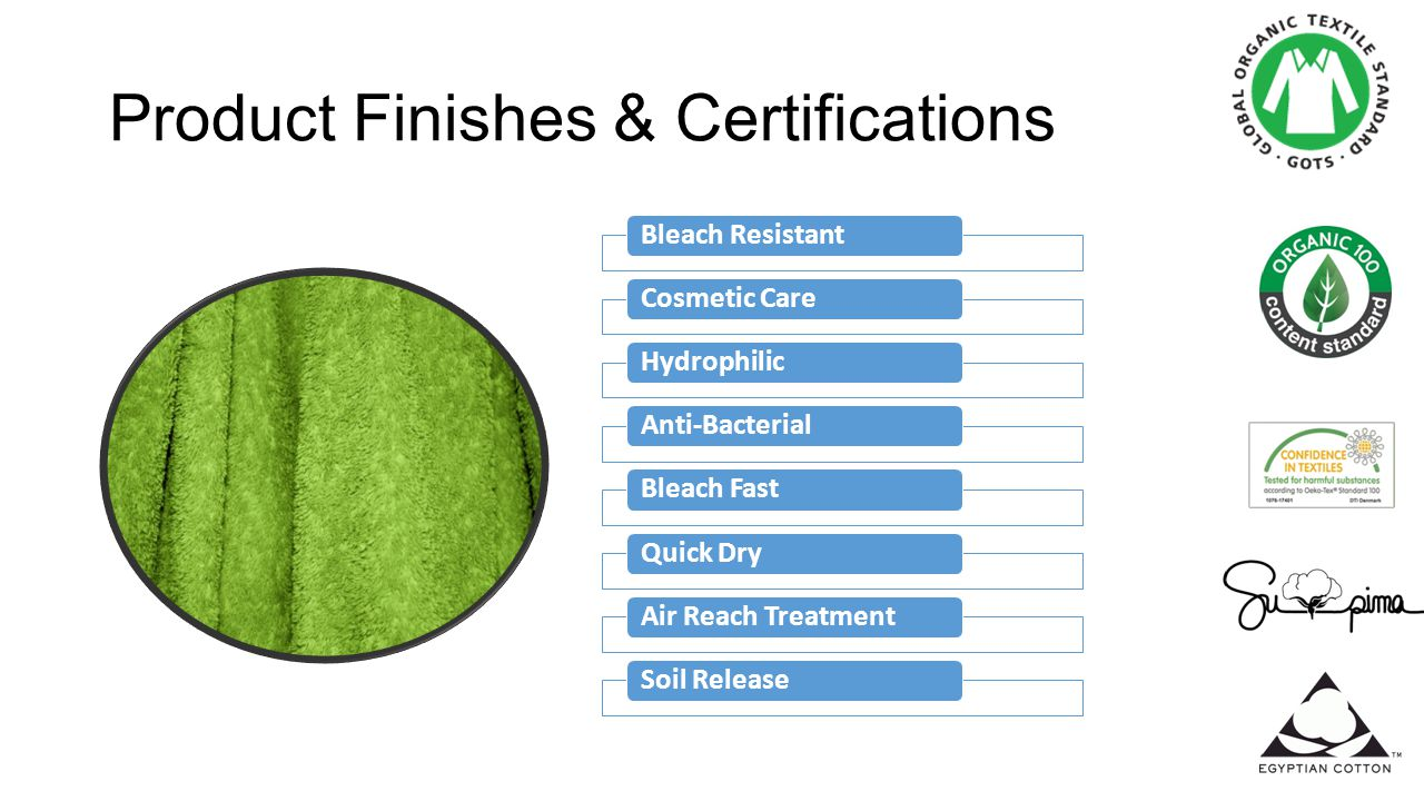 Product Finishes & Certifications Bleach ResistantCosmetic CareHydrophilicAnti-BacterialBleach FastQuick DryAir Reach TreatmentSoil Release