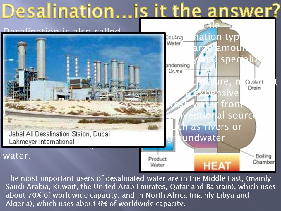 Desalination is also called distillation, and the process is responsible for removing many impurities from water…not just salt. The process is not new