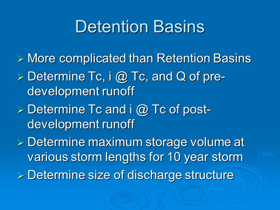 Detention Basins  More complicated than Retention Basins  Determine Tc, i @ Tc, and Q of pre- development runoff  Determine Tc and i @ Tc of post- development runoff  Determine maximum storage volume at various storm lengths for 10 year storm  Determine size of discharge structure