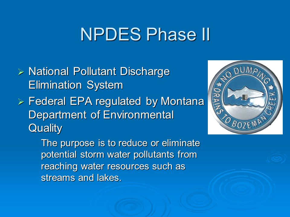 NPDES Phase II  National Pollutant Discharge Elimination System  Federal EPA regulated by Montana Department of Environmental Quality The purpose is to reduce or eliminate potential storm water pollutants from reaching water resources such as streams and lakes.