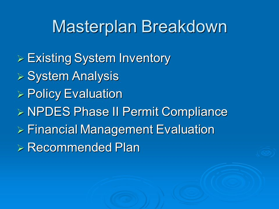 Masterplan Breakdown  Existing System Inventory  System Analysis  Policy Evaluation  NPDES Phase II Permit Compliance  Financial Management Evaluation  Recommended Plan