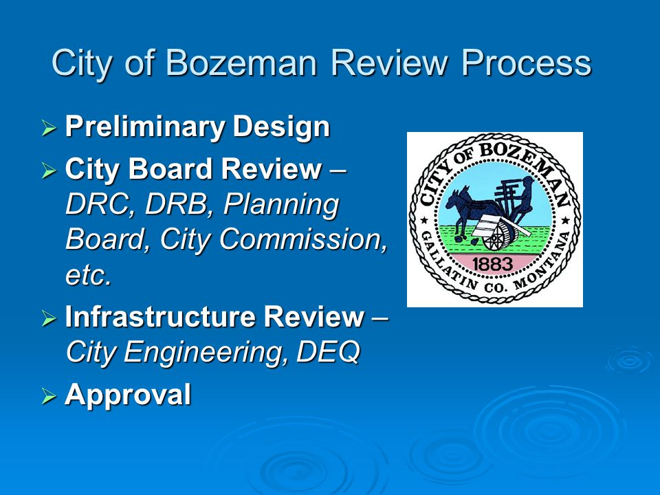 City of Bozeman Review Process  Preliminary Design  City Board Review – DRC, DRB, Planning Board, City Commission, etc.