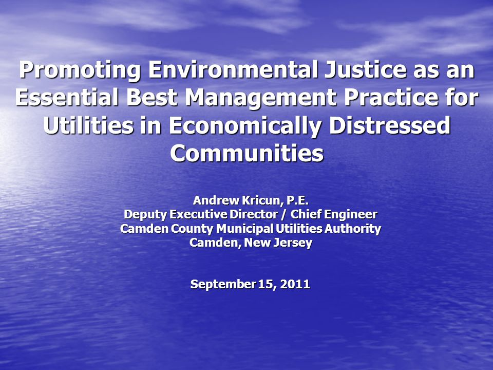Promoting Environmental Justice as an Essential Best Management Practice for Utilities in Economically Distressed Communities Andrew Kricun, P.E.