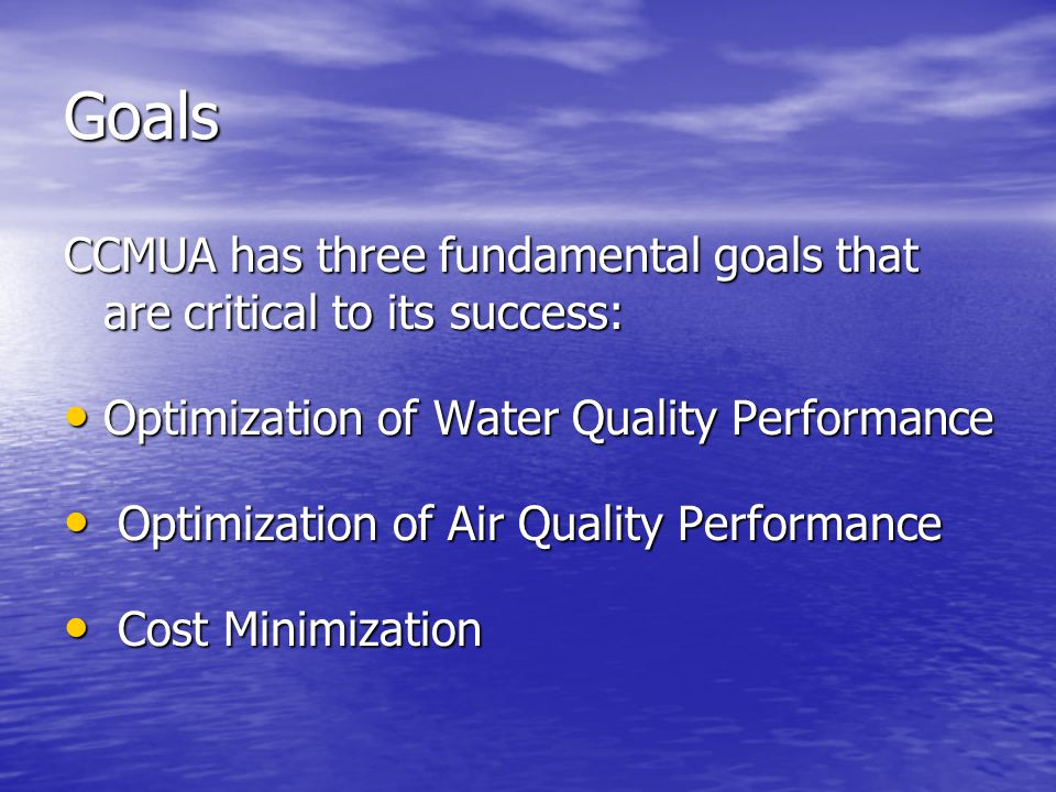 Goals CCMUA has three fundamental goals that are critical to its success: Optimization of Water Quality Performance Optimization of Water Quality Performance Optimization of Air Quality Performance Optimization of Air Quality Performance Cost Minimization Cost Minimization