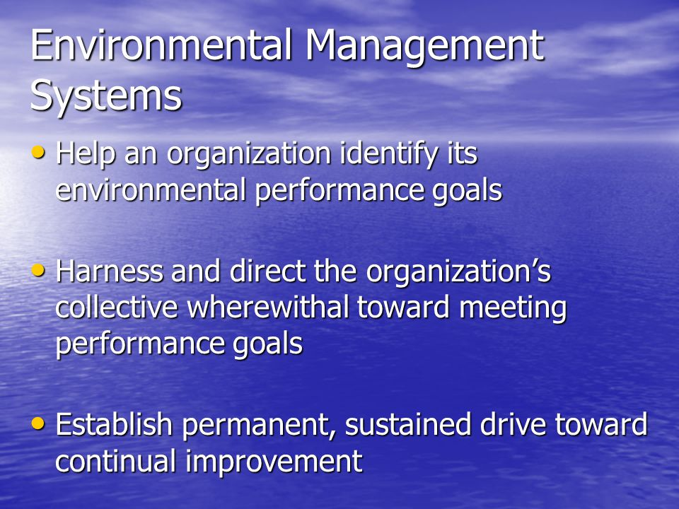 Help an organization identify its environmental performance goals Help an organization identify its environmental performance goals Harness and direct the organization's collective wherewithal toward meeting performance goals Harness and direct the organization's collective wherewithal toward meeting performance goals Establish permanent, sustained drive toward continual improvement Establish permanent, sustained drive toward continual improvement Environmental Management Systems