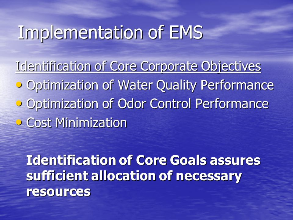 Implementation of EMS Identification of Core Corporate Objectives Optimization of Water Quality Performance Optimization of Water Quality Performance Optimization of Odor Control Performance Optimization of Odor Control Performance Cost Minimization Cost Minimization Identification of Core Goals assures sufficient allocation of necessary resources