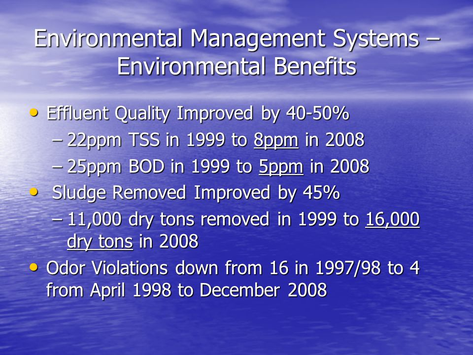 Environmental Management Systems – Environmental Benefits Effluent Quality Improved by 40-50% Effluent Quality Improved by 40-50% –22ppm TSS in 1999 to 8ppm in 2008 –25ppm BOD in 1999 to 5ppm in 2008 Sludge Removed Improved by 45% Sludge Removed Improved by 45% –11,000 dry tons removed in 1999 to 16,000 dry tons in 2008 Odor Violations down from 16 in 1997/98 to 4 from April 1998 to December 2008 Odor Violations down from 16 in 1997/98 to 4 from April 1998 to December 2008