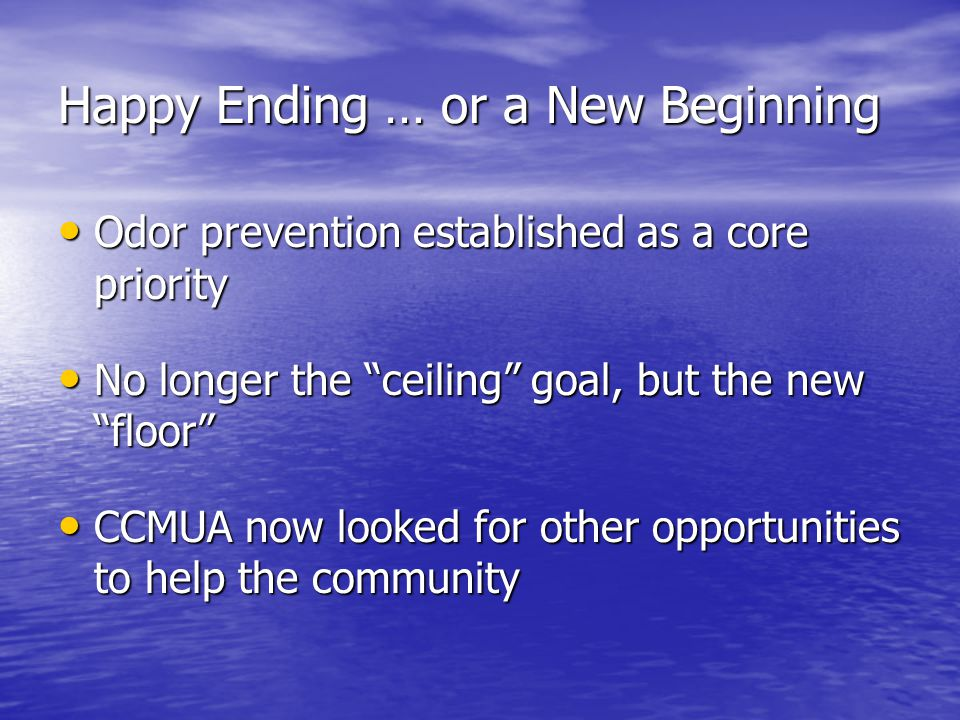 Happy Ending … or a New Beginning Odor prevention established as a core priority Odor prevention established as a core priority No longer the ceiling goal, but the new floor No longer the ceiling goal, but the new floor CCMUA now looked for other opportunities to help the community CCMUA now looked for other opportunities to help the community