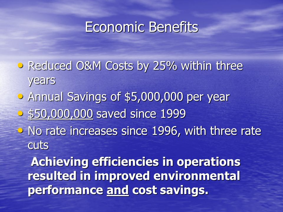 Economic Benefits Reduced O&M Costs by 25% within three years Reduced O&M Costs by 25% within three years Annual Savings of $5,000,000 per year Annual Savings of $5,000,000 per year $50,000,000 saved since 1999 $50,000,000 saved since 1999 No rate increases since 1996, with three rate cuts No rate increases since 1996, with three rate cuts Achieving efficiencies in operations resulted in improved environmental performance and cost savings.