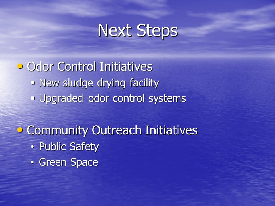 Next Steps Odor Control Initiatives Odor Control Initiatives  New sludge drying facility  Upgraded odor control systems Community Outreach Initiatives Community Outreach Initiatives Public Safety Public Safety Green Space Green Space