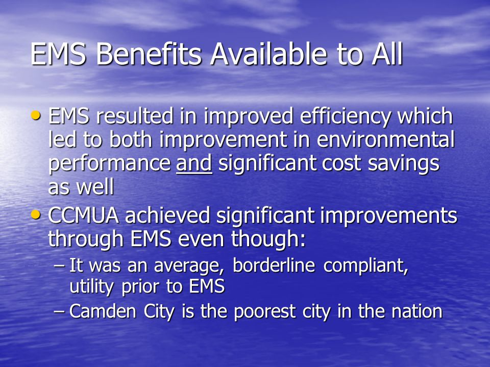 EMS Benefits Available to All EMS resulted in improved efficiency which led to both improvement in environmental performance and significant cost savings as well EMS resulted in improved efficiency which led to both improvement in environmental performance and significant cost savings as well CCMUA achieved significant improvements through EMS even though: CCMUA achieved significant improvements through EMS even though: –It was an average, borderline compliant, utility prior to EMS –Camden City is the poorest city in the nation