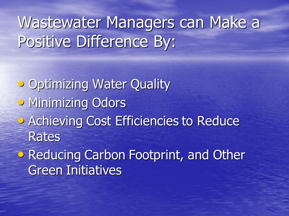 Wastewater Managers can Make a Positive Difference By: Optimizing Water Quality Optimizing Water Quality Minimizing Odors Minimizing Odors Achieving Cost Efficiencies to Reduce Rates Achieving Cost Efficiencies to Reduce Rates Reducing Carbon Footprint, and Other Green Initiatives Reducing Carbon Footprint, and Other Green Initiatives