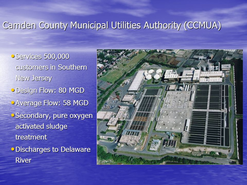 Camden County Municipal Utilities Authority (CCMUA) Services 500,000 customers in Southern New Jersey Services 500,000 customers in Southern New Jersey Design Flow: 80 MGD Design Flow: 80 MGD Average Flow: 58 MGD Average Flow: 58 MGD Secondary, pure oxygen activated sludge treatment Secondary, pure oxygen activated sludge treatment Discharges to Delaware River Discharges to Delaware River
