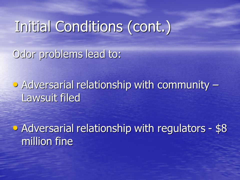 Initial Conditions (cont.) Odor problems lead to: Adversarial relationship with community – Lawsuit filed Adversarial relationship with community – Lawsuit filed Adversarial relationship with regulators - $8 million fine Adversarial relationship with regulators - $8 million fine
