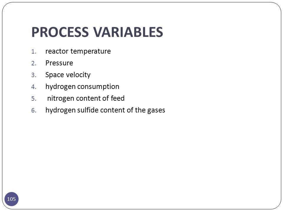 PROCESS VARIABLES 105 1. reactor temperature 2. Pressure 3. Space velocity 4. hydrogen consumption 5. nitrogen content of feed 6. hydrogen sulfide con