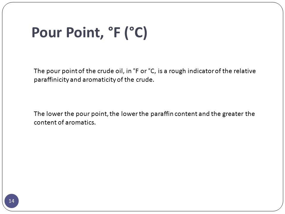 Pour Point, °F (°C) The pour point of the crude oil, in °F or °C, is a rough indicator of the relative paraffinicity and aromaticity of the crude. The