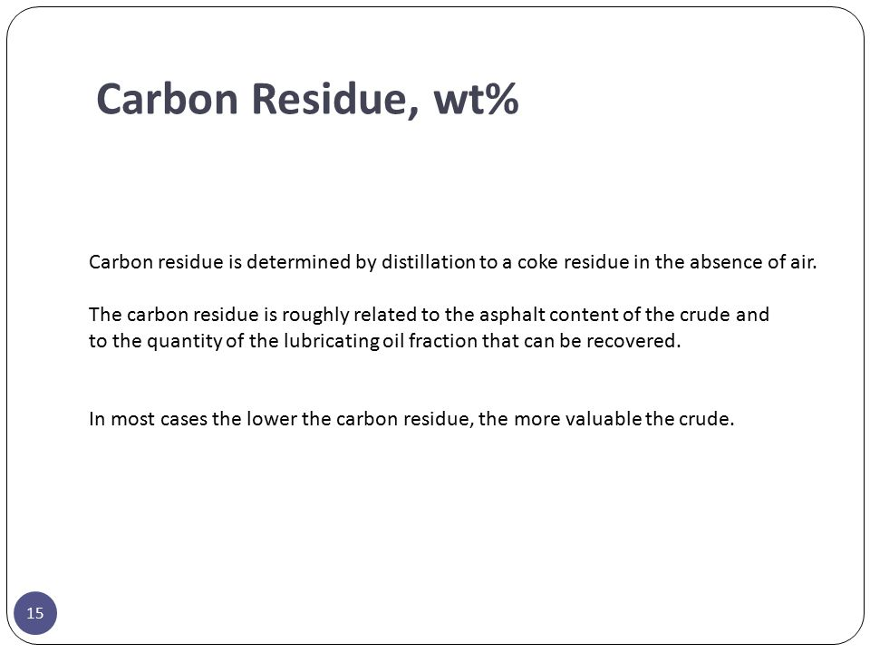 Carbon Residue, wt% Carbon residue is determined by distillation to a coke residue in the absence of air. The carbon residue is roughly related to the