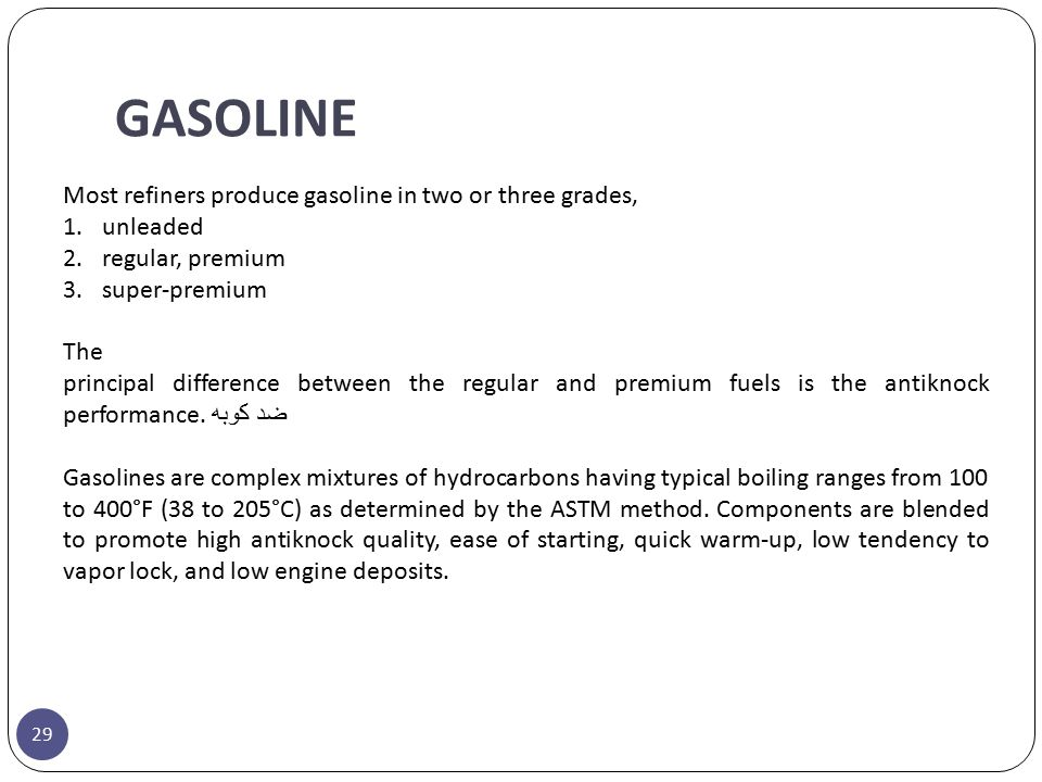 GASOLINE Most refiners produce gasoline in two or three grades, 1.unleaded 2.regular, premium 3.super-premium The principal difference between the reg