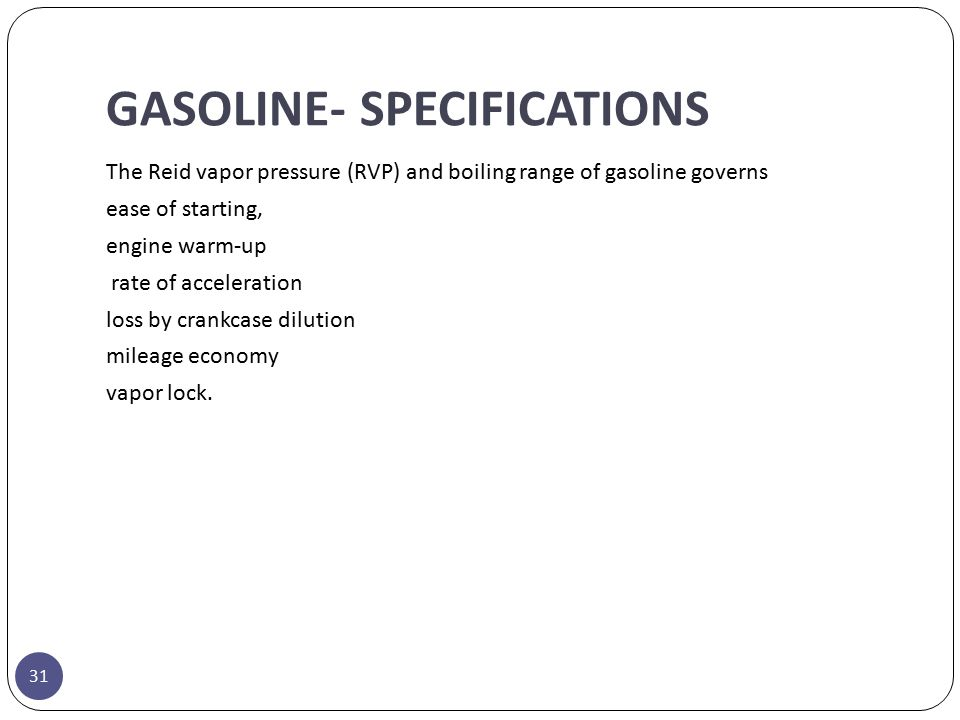 GASOLINE- SPECIFICATIONS The Reid vapor pressure (RVP) and boiling range of gasoline governs ease of starting, engine warm-up rate of acceleration los