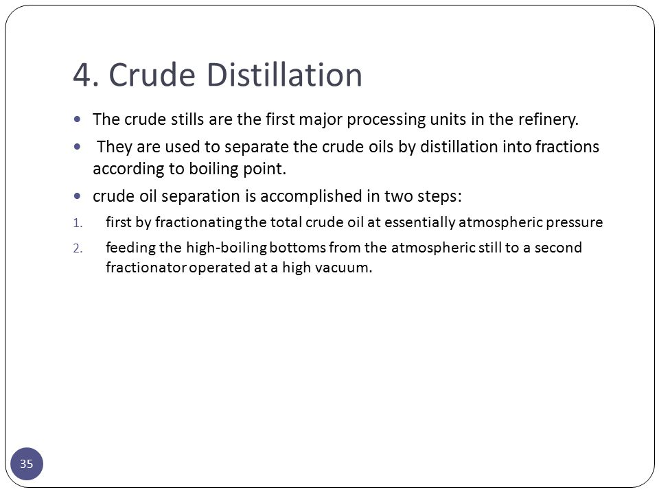 4. Crude Distillation The crude stills are the first major processing units in the refinery. They are used to separate the crude oils by distillation