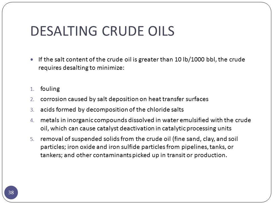 DESALTING CRUDE OILS If the salt content of the crude oil is greater than 10 lb/1000 bbl, the crude requires desalting to minimize: 1. fouling 2. corr