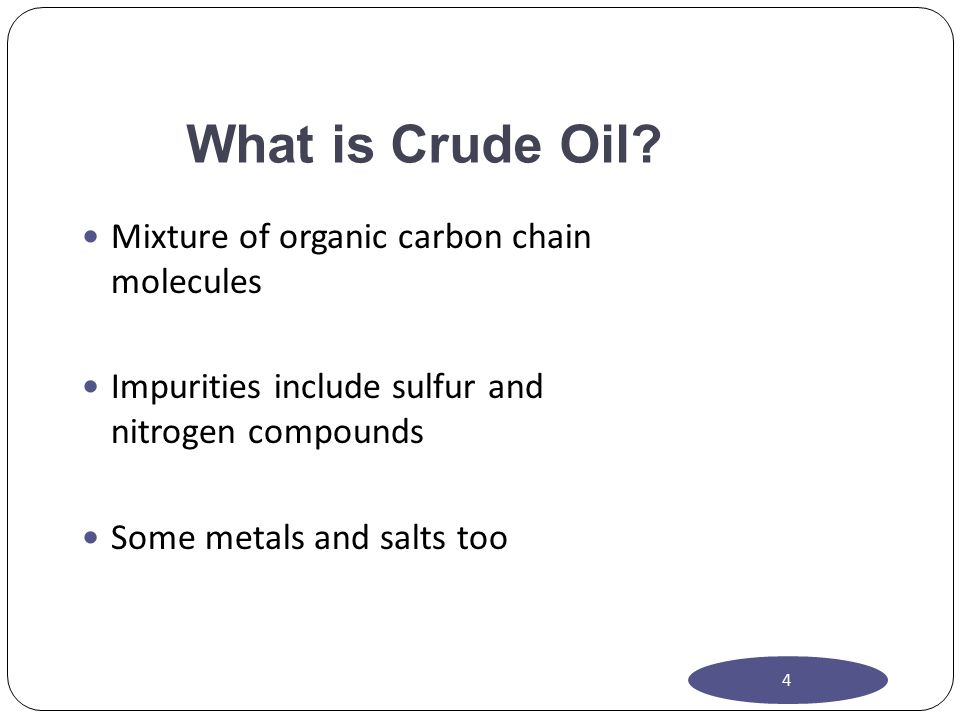 What is Crude Oil? Mixture of organic carbon chain molecules Impurities include sulfur and nitrogen compounds Some metals and salts too 4