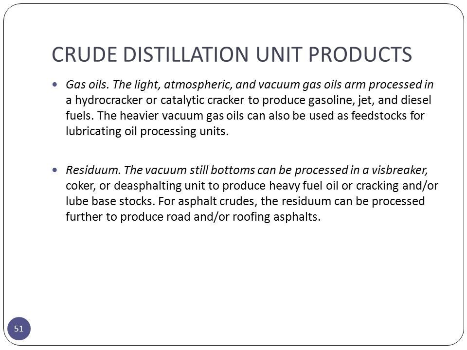 CRUDE DISTILLATION UNIT PRODUCTS 51 Gas oils. The light, atmospheric, and vacuum gas oils arm processed in a hydrocracker or catalytic cracker to prod