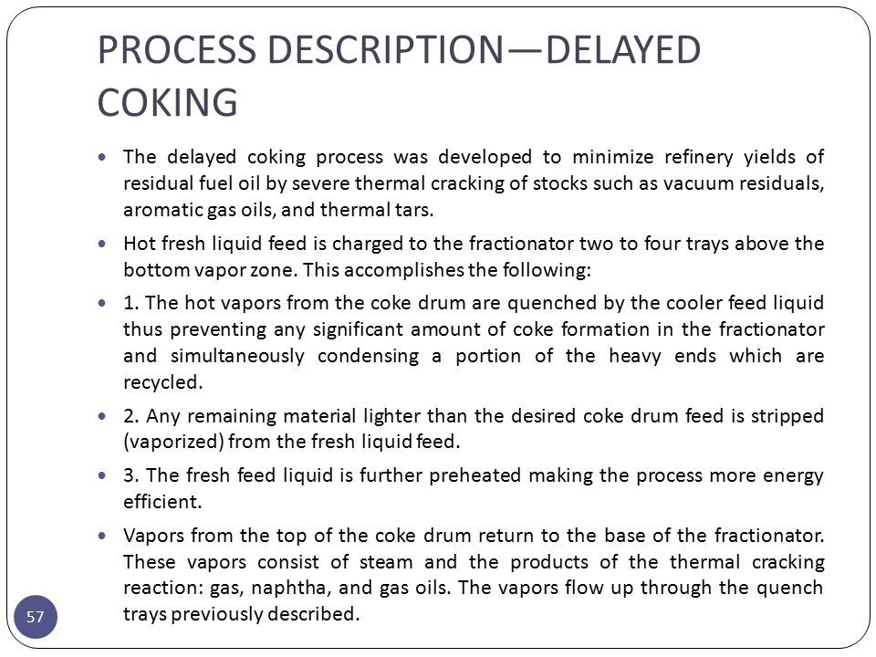 PROCESS DESCRIPTION—DELAYED COKING 57 The delayed coking process was developed to minimize refinery yields of residual fuel oil by severe thermal crac